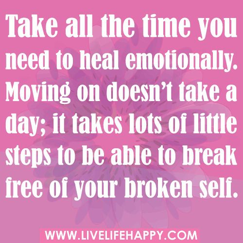 Take all the time you need to heal emotionally. Moving on doesn't take a day; it takes lots of little steps to be able to break free of your broken self.