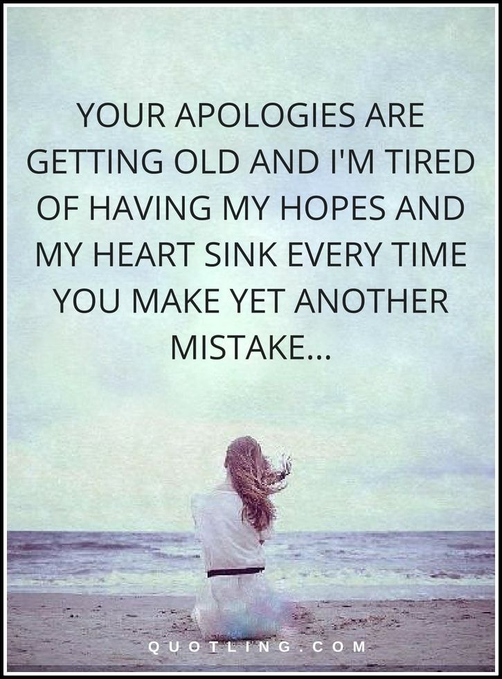 Hurt Quotes | Your apologies are getting old and I'm tired of having my hopes and my heart sink every time you make yet another mistake...