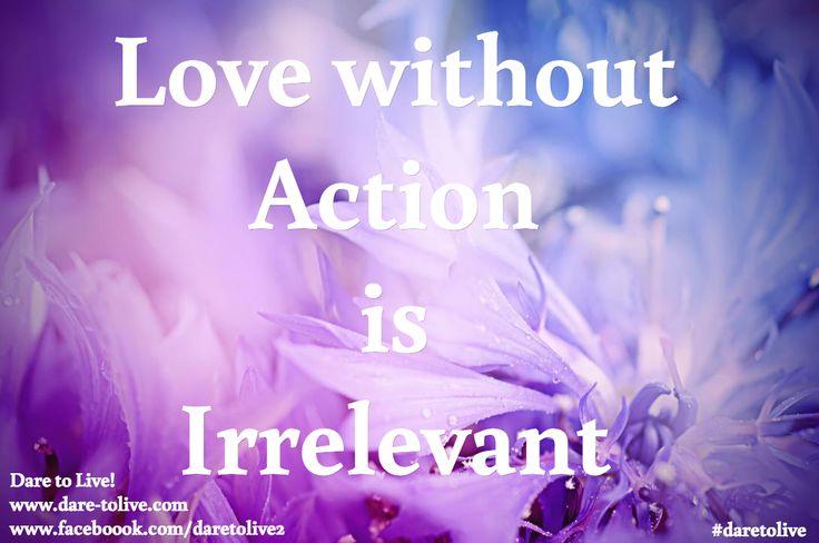 Love without  Action  is  Irrelevant   / Dare to Live! www.dare-tolive.com www.faceboook.com/daretolive2 / #daretolive