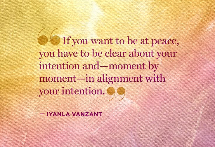 If you want to be at peace, you have to be clear about your intention and - moment by moment - in alignment with your intention. - Iyanla VanZant