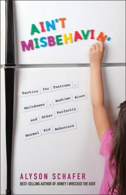 Ain't misbehavin' : tactics for tantrums, meltdowns, bedtime blues and other perfectly normal kid behaviors  Author: Schafer, Alyson