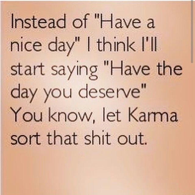 """Instead of """"Have a nice day"""" I think I will start saying """"Have the day you deserve"""". You know, let Karma sort that shit out."""