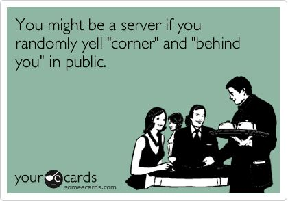 You might be a server if you randomly yell 'corner' and 'behind you' in public.
