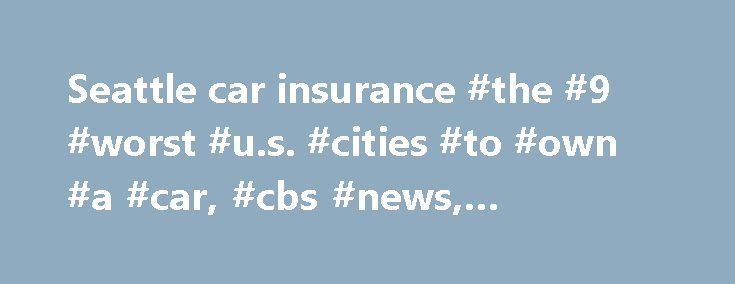 Seattle car insurance #the #9 #worst #u.s. #cities #to #own #a #car, #cbs #news, #cbsnews.com, http://corpus-christi.remmont.com/seattle-car-insurance-the-9-worst-u-s-cities-to-own-a-car-cbs-news-cbsnews-com/  # The 9 worst U.S. cities to own a car The number of Americans driving to work alone is on the rise, according to data from the U.S. Census Bureau. With the increase in drivers comes traffic, which means more time and money spent idling in cars. Some cities are better equipped to deal…