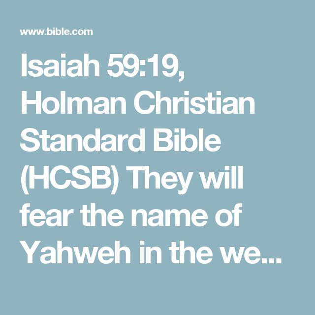 Isaiah 59:19, Holman Christian Standard Bible (HCSB) They will fear the name of Yahweh in the westand His glory in the east; for He will come like a rushing stream driven by the wind of the Lord.
