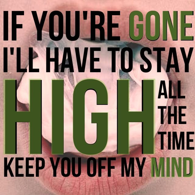 Habits-Tove Lo. I gotta stay high to forget I'm missing you...