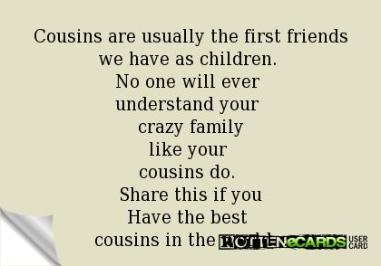 Cousins are usually the first friends we have as children.  No one will ever  understand your  crazy family like your  cousins do.  Share this if you Have the best  cousins in the world...