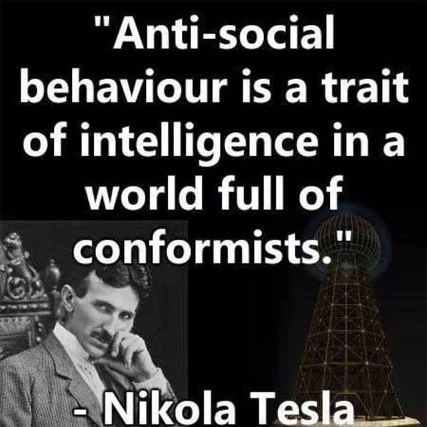 """""""La conducta antisocial es un rasgo de la inteligencia en un mundo lleno de conformistas"""". Nikola Tesla."""