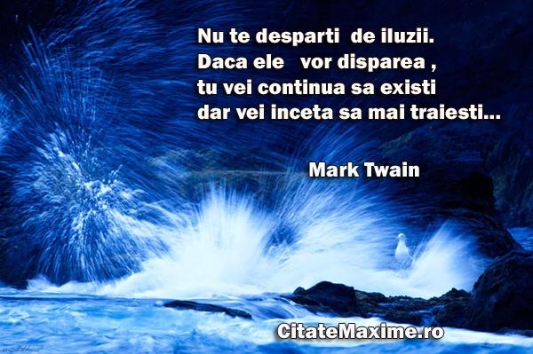"""""""Nu te desparti de iluzii . Daca ele vor disparea , tu vei continua sa existi dar vei inceta sa mai traiesti ..."""" #CitatImagine de Mark Twain Iti place acest #citat? ♥Like♥ si ♥Share♥ cu prietenii tai. #CitateImagini: #Idealuri #MarkTwain #romania #quotes Vezi mai multe #citate pe http://citatemaxime.ro/"""