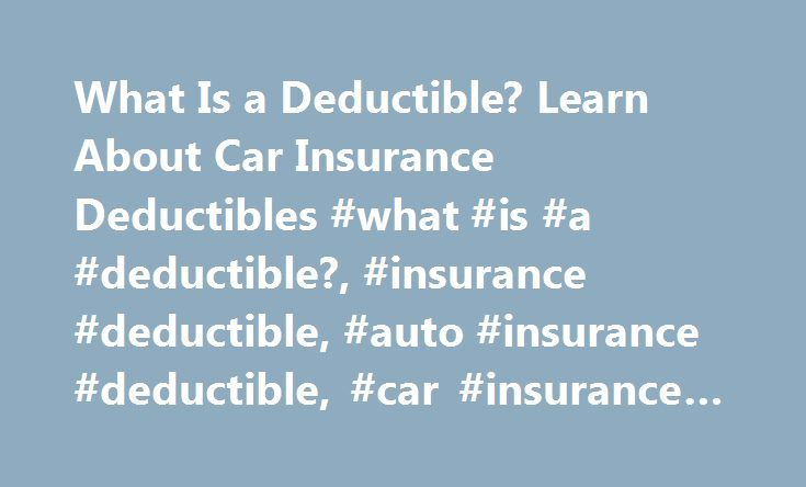 What Is a Deductible? Learn About Car Insurance Deductibles #what #is #a #deductible?, #insurance #deductible, #auto #insurance #deductible, #car #insurance #deductible http://massachusetts.remmont.com/what-is-a-deductible-learn-about-car-insurance-deductibles-what-is-a-deductible-insurance-deductible-auto-insurance-deductible-car-insurance-deductible/  What is a deductible? When you get a car insurance quote, you'll answer this question: What am I willing to pay out-of-pocket when I have a…