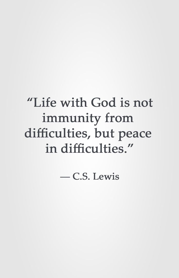 """Life with God is not immunity from difficulties, but peace in difficulties."" -C.S. Lewis"