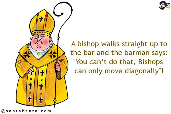 A Bishop Walks Straight Up To The Bar And The Barman Says You Can T Do That Bishops Can Only Move Diagonally