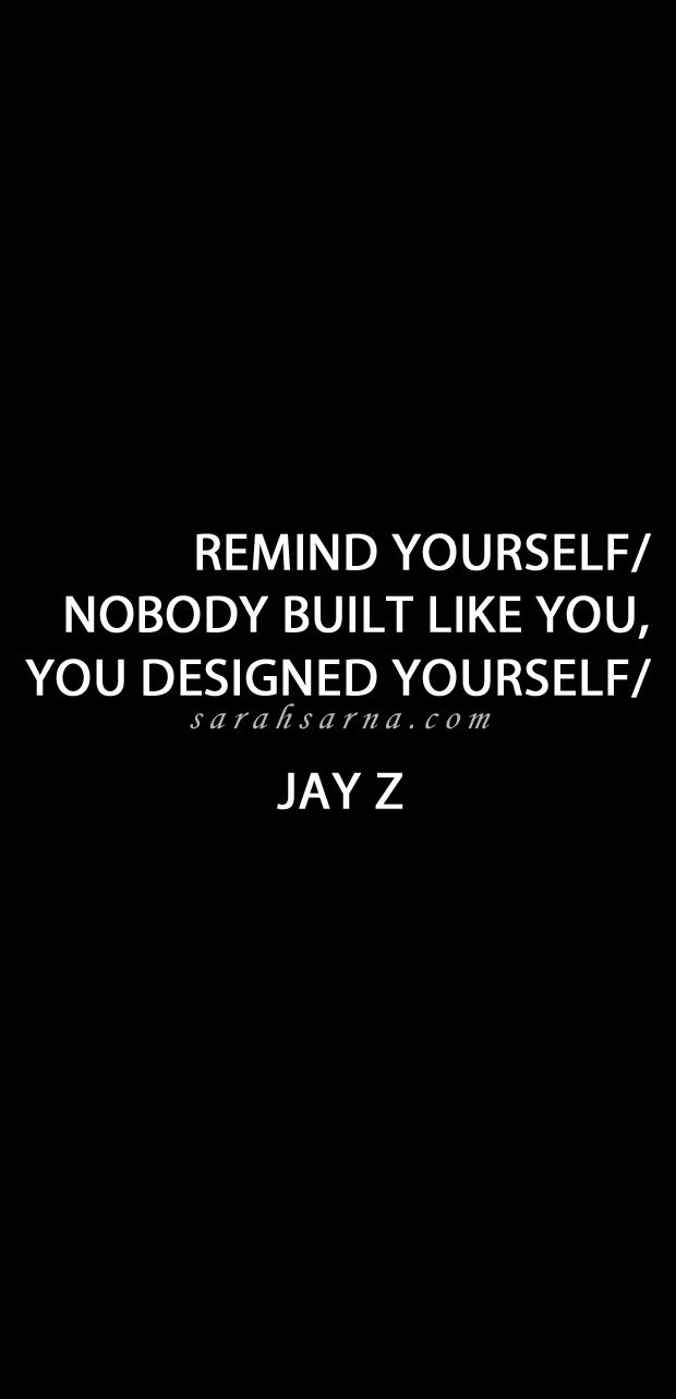 "Life Quotes, Quoted. ""remind yourself, Nobody built like you, you designed yourself"" JAY Z"