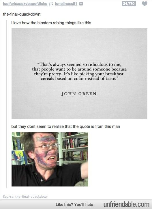 "Good old John Green. *John Green rolls in* ""Well let me ask you a question. If I'm so old, why do I have sharpie on my face?"""