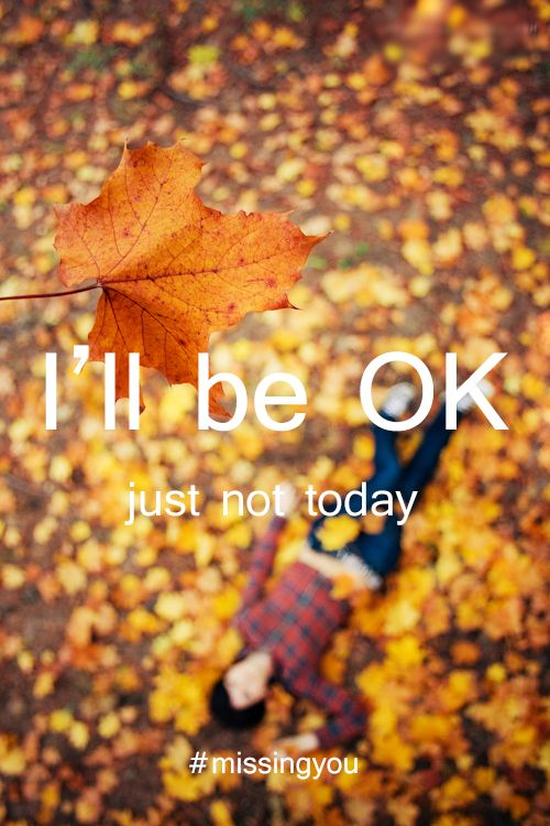 Missing You: 22 Honest Quotes About Grief I'll be OK… just not today.
