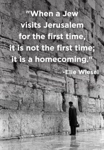 """""""When a Jew visits Jerusalem for the first time, it is not the first time, it is a homecoming."""" Elie Wiesel"""