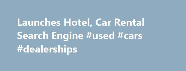 Launches Hotel, Car Rental Search Engine #used #cars #dealerships http://france.remmont.com/launches-hotel-car-rental-search-engine-used-cars-dealerships/  #car search engine # Fly.com Launches Hotel, Car Rental Search Engine Fly.com has already built one of the most comprehensive, easy-to-use flight searches, recognized by The New York Times as finding the best bargain when it comes to airfare. Now travelers can use the search engine for hotel and car rental deals as well. Using the new…