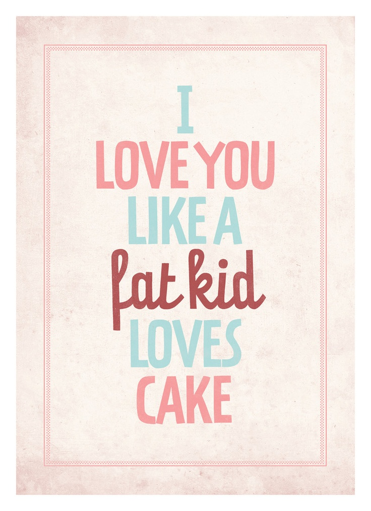 Typography quote poster - I love you like a fat kid loves cake ...