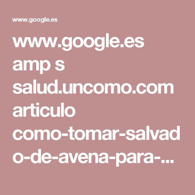 www.google.es amp s salud.uncomo.com articulo como-tomar-salvado-de-avena-para-adelgazar-34691.html%3Famp%3D1
