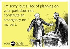 I Iove this truth - A lack of planning on your part does not constitute an emergency on my part!
