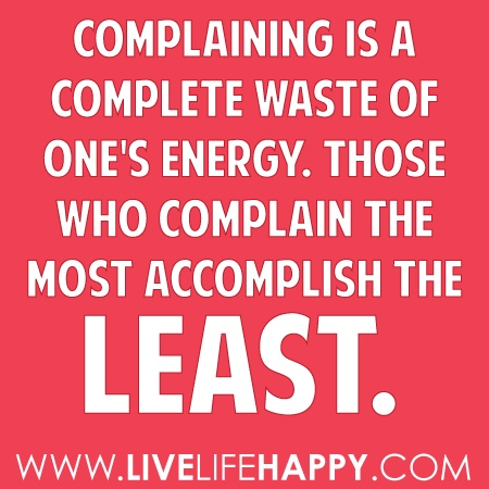 ComplainingQuotes On Complaining, Positve Quotes, So True, Positive Thoughts, People Complaining, Pitti Parties Quotes, Living, Dont Complaining Quotes, Stop Complaining