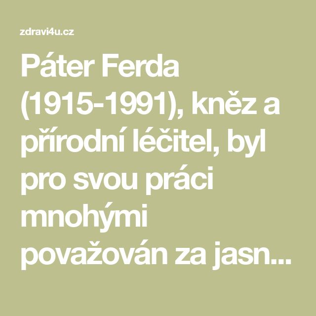Páter Ferda (1915-1991), kněz a přírodní léčitel, byl pro svou práci mnohými považován za jasnovidného. Jeho recepty a doporučení se uchovaly i do dnešních dní a úspěšně fungují u mnoha tisíc lidí, kteří vyznávají léčení přírodou a řídí se jimi. Nabízím vám zde seznam nemocí a jejich přírodní způsob léčby přesně dle jeho dochovaných receptů a poznámek. Obecné rady k léčení různých onemocnění bylinami. Uvedené rady a poznatky jsou znalosti získané rozmluvou s páterem Františkem Ferdou…