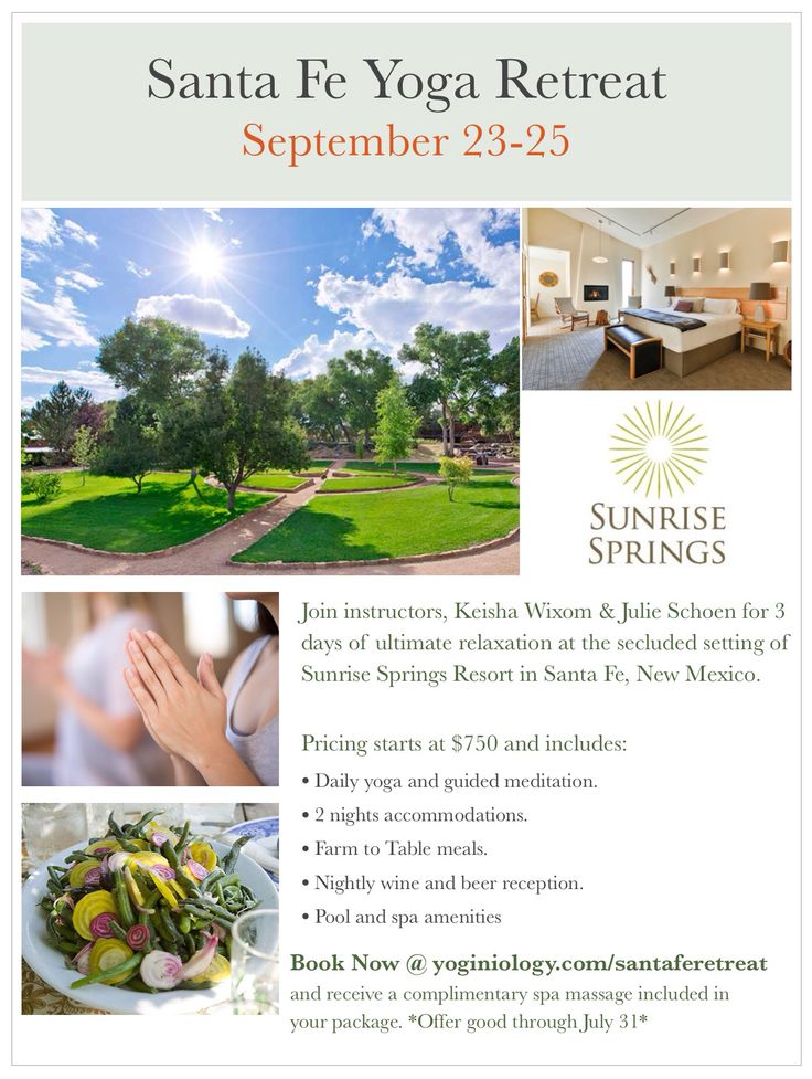SANTA FE YOGA RETREAT  SEPTEMBER 23-25 Join Keisha Wixom & Julie Schoen for three days of ultimate relaxation in the secluded setting of Sunrise Springs Resort in Santa Fe. Enjoy 5 yoga classes, daily organic meals, nightly beer and wine reception, spa amenities, and breathtaking natural scenery. Retreat package prices start at $750 per person.  Reserve by July 31 and receive a complimentary spa massage with your package www.yoginiology.com/santaferetreat