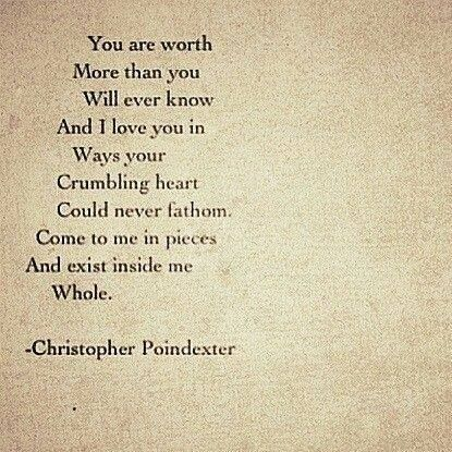 ...Come to me in pieces and exist inside me ..Whole. ~Christopher Poindexter
