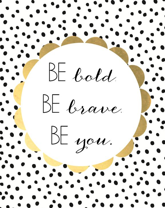 Be Bold, Be Brave, Be you -  a great little reminder!