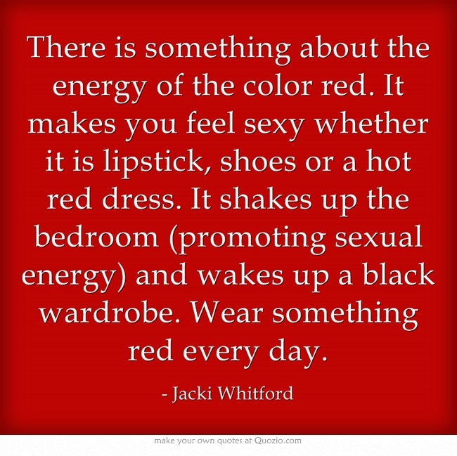 There is something about the energy of the color red. It makes you feel sexy whether it is lipstick, shoes or a hot red dress. It shakes up the bedroom (promoting sexual energy) and wakes up a black wardrobe. Wear something red every day.