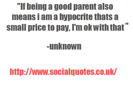 If being a good parent also means i am a hypocrite thats a small price to pay. I'm ok with that - http://www.socialquotes.co.uk