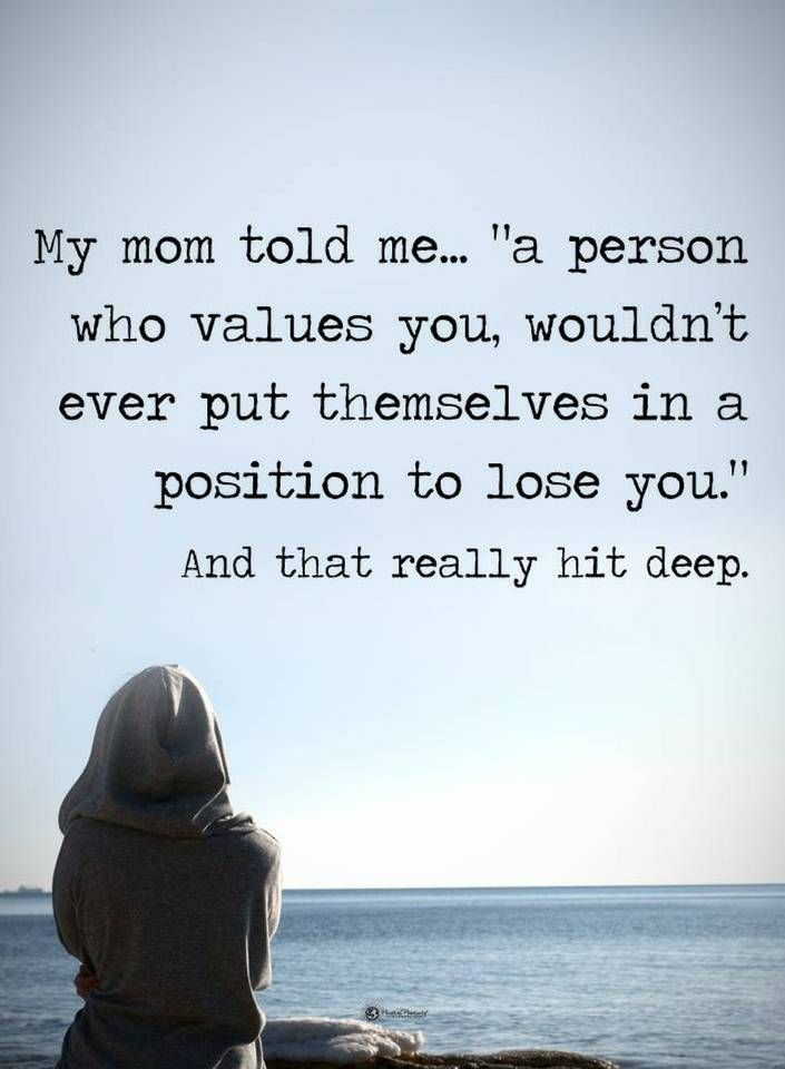 Quotes A person who values you, wouldn't ever put themselves in a position to lose you.