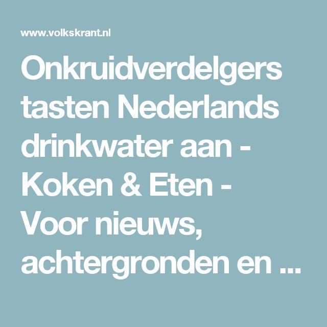Onkruidverdelgers tasten Nederlands drinkwater aan - Koken & Eten - Voor nieuws, achtergronden en columns