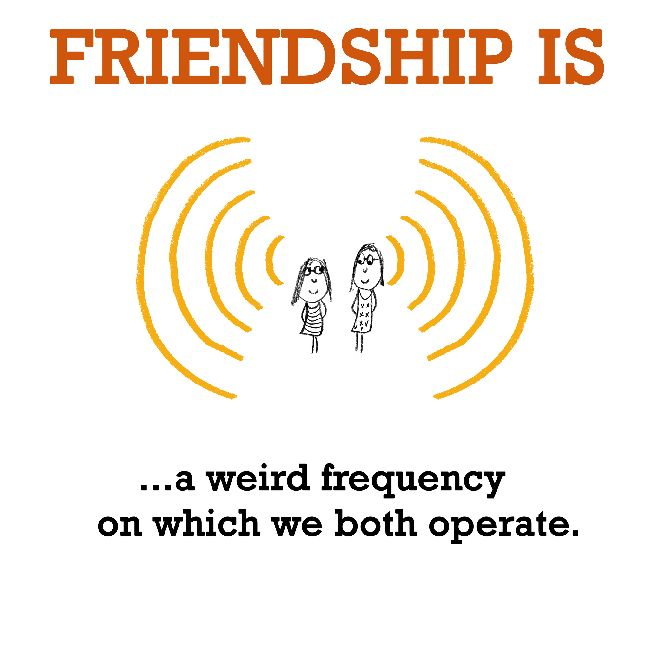Friendship is, a weird frequency on which we both operate. - Cute Happy Quotes