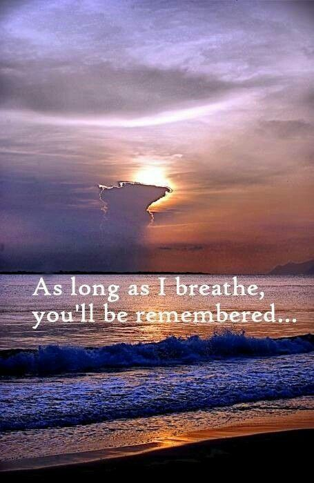 As long as I breathe, you'll be remembered. And as long as your children live, your life will go on.