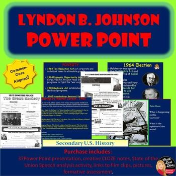 President Lyndon B. Johnson Lecture PPT Presentation This 38-slide, interactive, Power Point Lecture Presentation reviews the following topics about the Domestic policy of Presidency Lyndon B. Johnson: Introduction The Great Society Poverty in America The Economic Opportunity Act 1964 Election Healthcare Education Civil Rights Reviews all the Great Society Legislation$