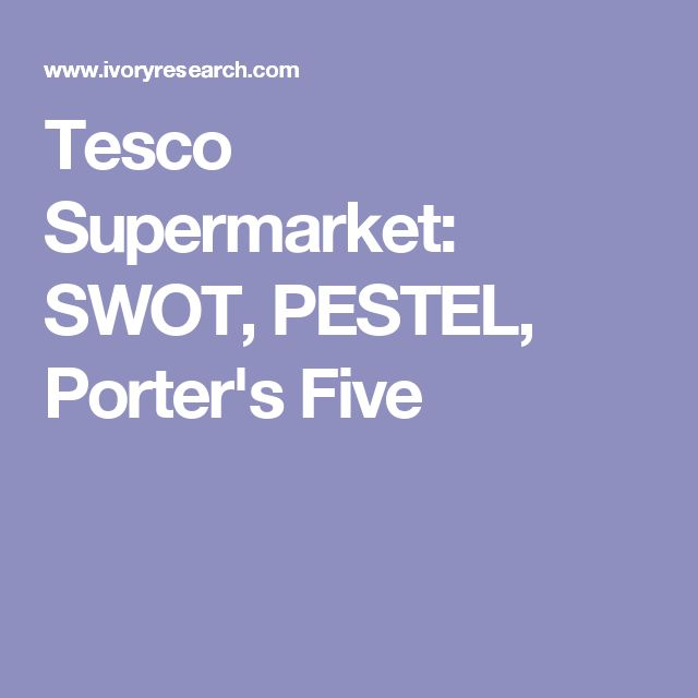 Tesco Supermarket: SWOT, PESTEL, Porter's Five                                                                                                                                                                                 More