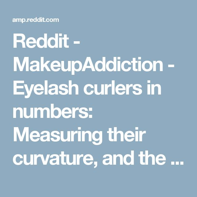 Reddit - MakeupAddiction - Eyelash curlers in numbers: Measuring their curvature, and the collective data