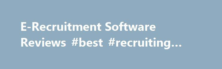 E-Recruitment Software Reviews #best #recruiting #software http://baltimore.remmont.com/e-recruitment-software-reviews-best-recruiting-software/  # E-Recruitment Software Solutions E-recruitment software has become the go-to way of expediting the Recruitment & Selection process (aka requisition-to-hire). The market for Human Resource and e-recruitment software systems though is in a state of flux, as more business capabilities like mobile recruitment, social recruitment…
