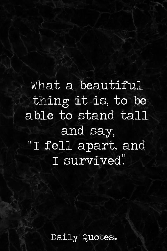"""What a beautiful thing it is, to be able to stand tall and say. """"I fell apart, and I survived."""""""