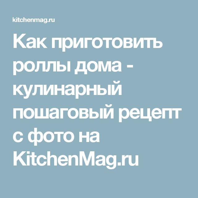 Как приготовить роллы дома - кулинарный пошаговый рецепт с фото на KitchenMag.ru