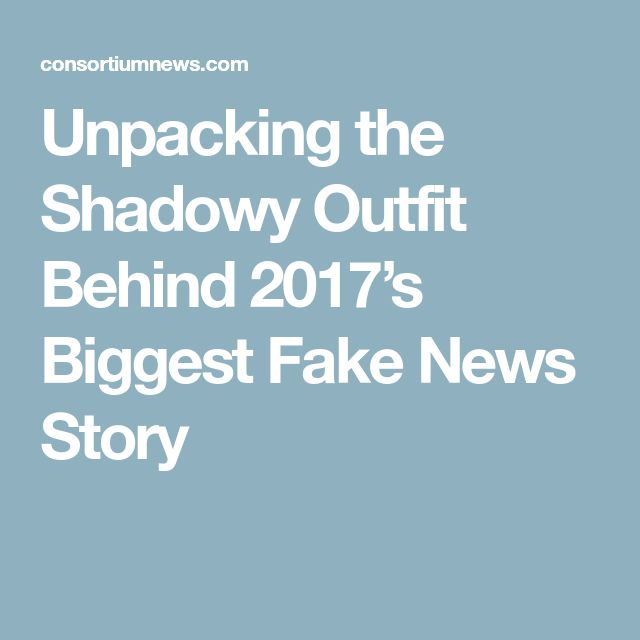 Unpacking the Shadowy Outfit Behind 2017's Biggest Fake News Story