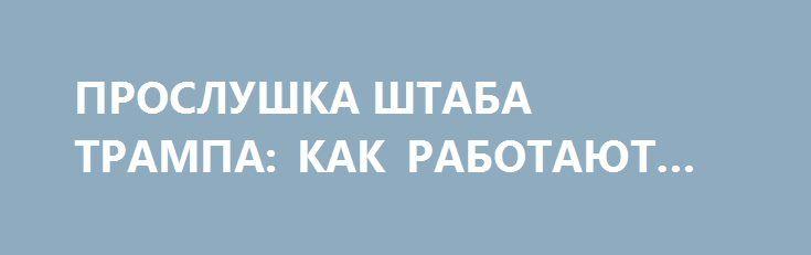 ПРОСЛУШКА ШТАБА ТРАМПА: КАК РАБОТАЮТ «ПЯТЬ ГЛАЗ». http://rusdozor.ru/2017/04/05/proslushka-shtaba-trampa-kak-rabotayut-pyat-glaz/  В Соединенных Штатах не утихают скандалы, связанные с возможной прослушкой спецслужбами США сотрудников избирательного штаба Дональда Трампа.  «Обвинения в том, что представители администрации Обамы как-то использовали данные, полученные спецслужбами, в политических целях, являются абсолютно недостоверными», — сообщила во вторник ...