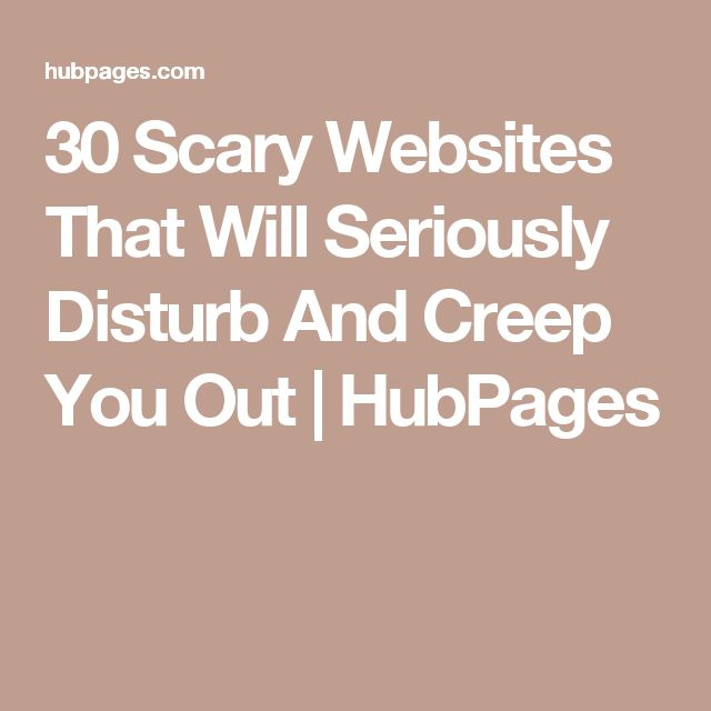30 Scary Websites That Will Seriously Disturb And Creep You Out | HubPages