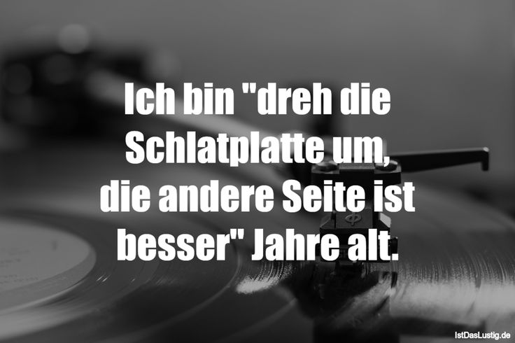"""Ich bin """"dreh die Schlatplatte um, die andere Seite ist besser"""" Jahre alt. ... gefunden auf https://www.istdaslustig.de/spruch/2362 #lustig #sprüche #fun #spass"""