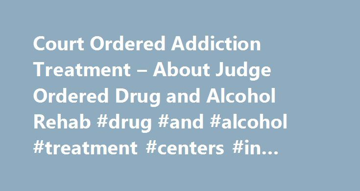 Court Ordered Addiction Treatment – About Judge Ordered Drug and Alcohol Rehab #drug #and #alcohol #treatment #centers #in #illinois http://oakland.remmont.com/court-ordered-addiction-treatment-about-judge-ordered-drug-and-alcohol-rehab-drug-and-alcohol-treatment-centers-in-illinois/  # Court Ordered Drug and Alcohol Rehab More and more, judges are handing down sentencing that includes ordered drug and alcohol rehab programs. Whether the individual is guilty of a DUI or public drunkenness…