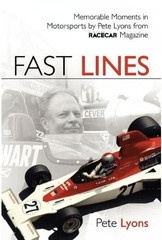 Fast Lines is a collection of 55 of Pete's columns, Fast Lines, from Vintage Racecar Magazine. The book includes looks at cars and racers from Formula 1, Can-Am, Indycar, and endurance racing, most of them racers who competed in the 1960s and 1970s. $24.95