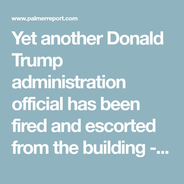 Yet another Donald Trump administration official has been fired and escorted from the building - Palmer Report