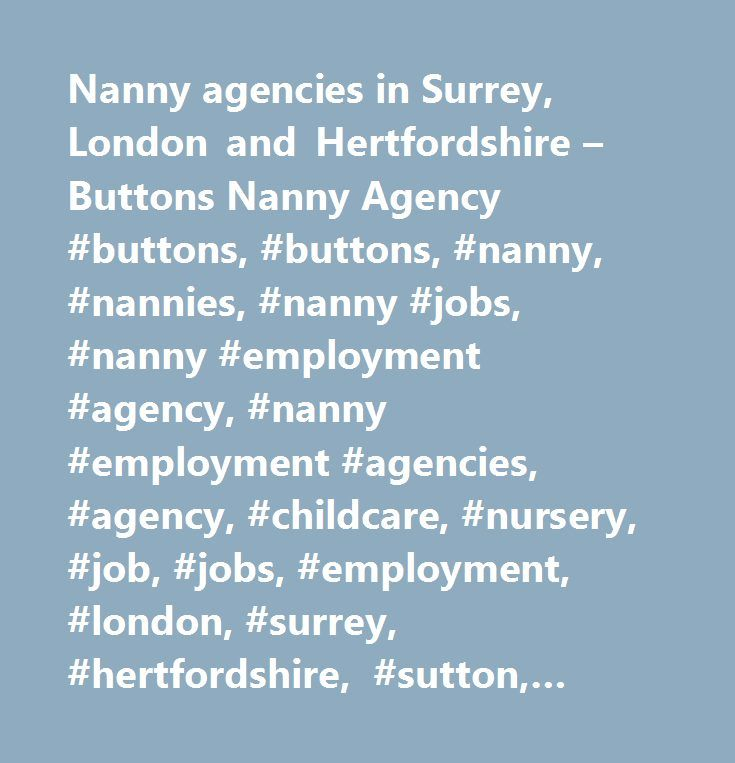 Nanny agencies in Surrey, London and Hertfordshire – Buttons Nanny Agency #buttons, #buttons, #nanny, #nannies, #nanny #jobs, #nanny #employment #agency, #nanny #employment #agencies, #agency, #childcare, #nursery, #job, #jobs, #employment, #london, #surrey, #hertfordshire, #sutton, #purley, #south, #permanent, #career, #tenporary, #temp, #looking, #in, #at, #the, #of, #where #…