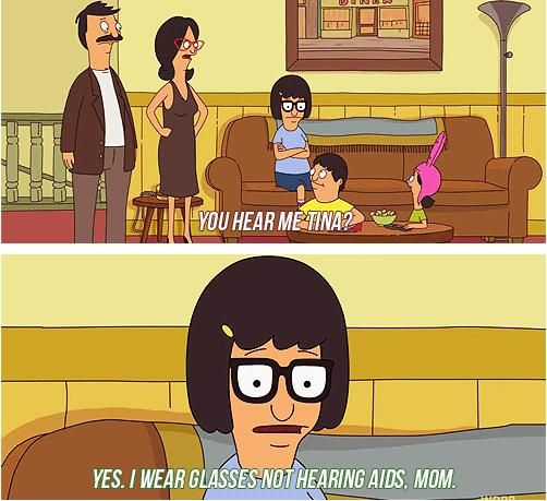 "Bob's Burgers S2 Ep 8: Bad Tina. ""Yes, I wear glasses not hearing aids, Mom."""